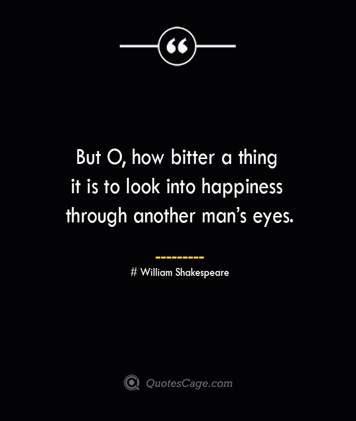 But O how bitter a thing it is to look into happiness through another mans eyes. William Shakespeare