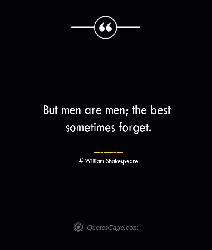 But men are men the best sometimes forget. William Shakespeare