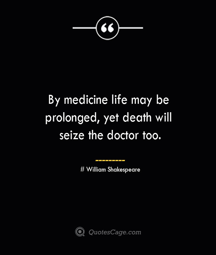 By medicine life may be prolonged yet death will seize the doctor too.— William Shakespeare