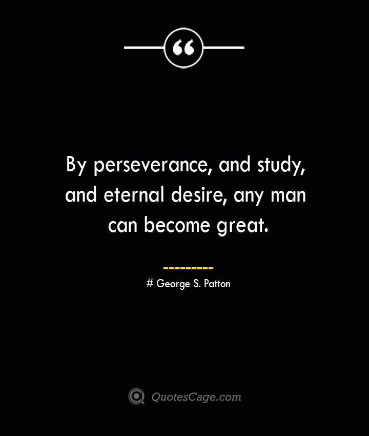 By perseverance and study and eternal desire any man can become great.— George S. Patton