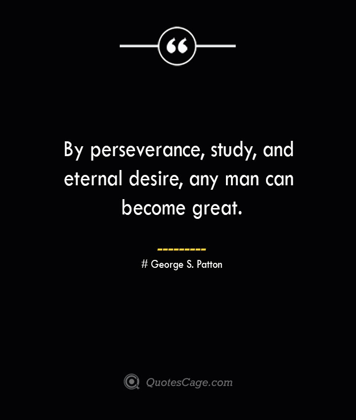 By perseverance study and eternal desire any man can become great.— George S. Patton