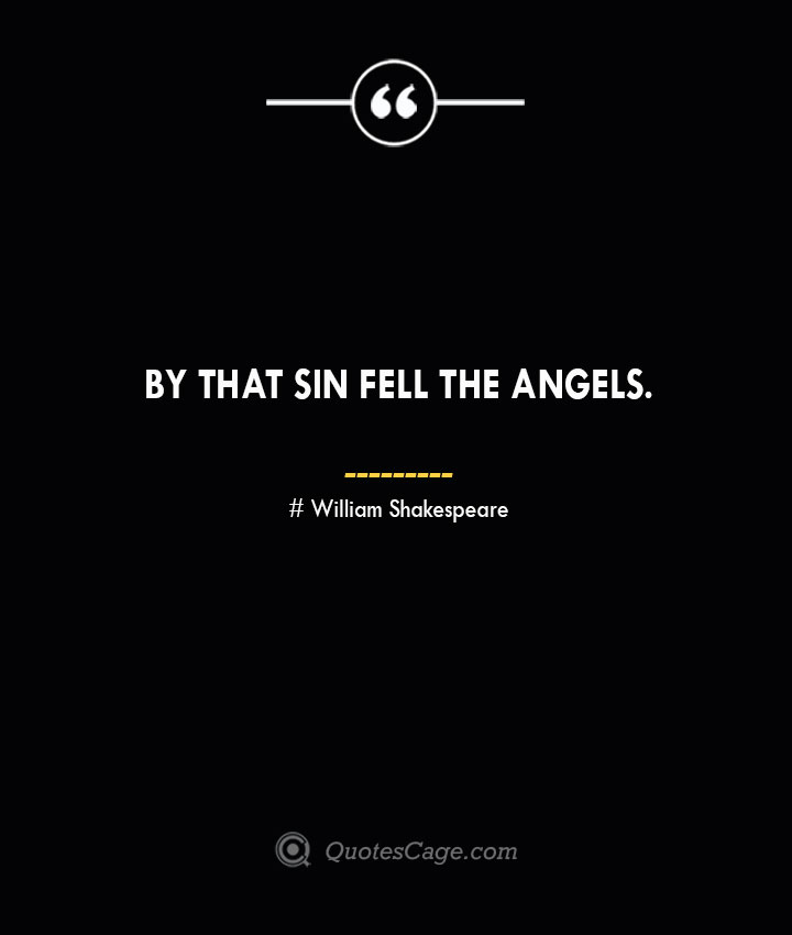 By that sin fell the angels. William Shakespeare