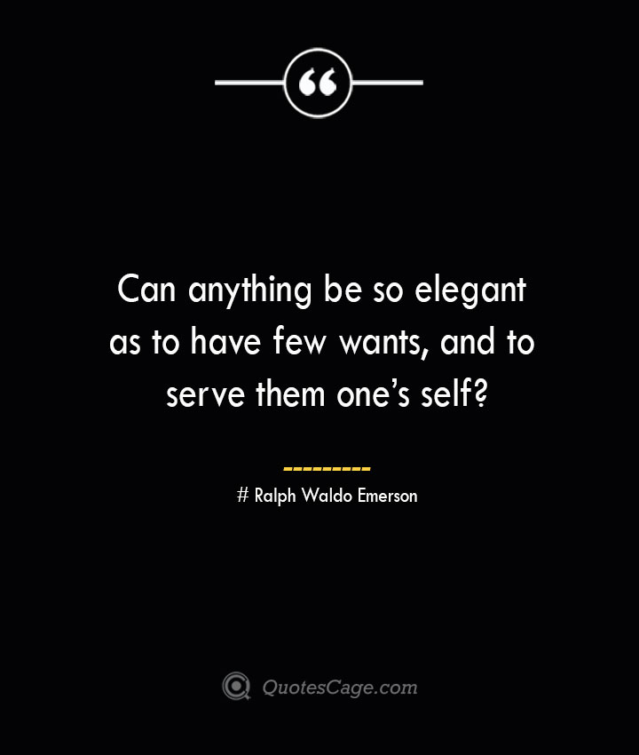 Can anything be so elegant as to have few wants and to serve them ones self— Ralph Waldo Emerson