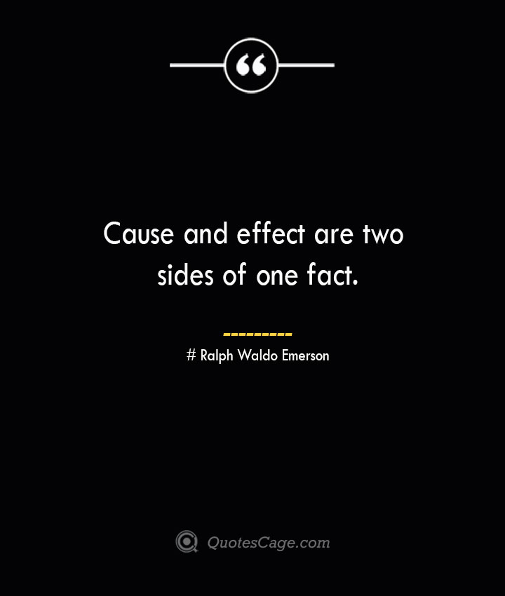 Cause and effect are two sides of one fact.— Ralph Waldo Emerson