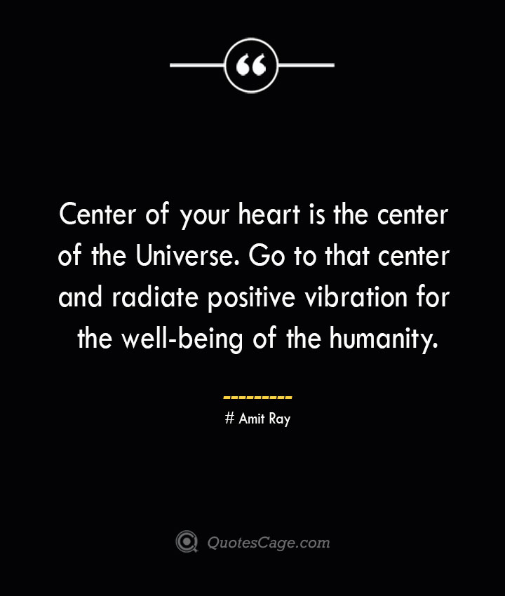 Center of your heart is the center of the Universe. Go to that center and radiate positive vibration for the well being of the humanity.— Amit Ray