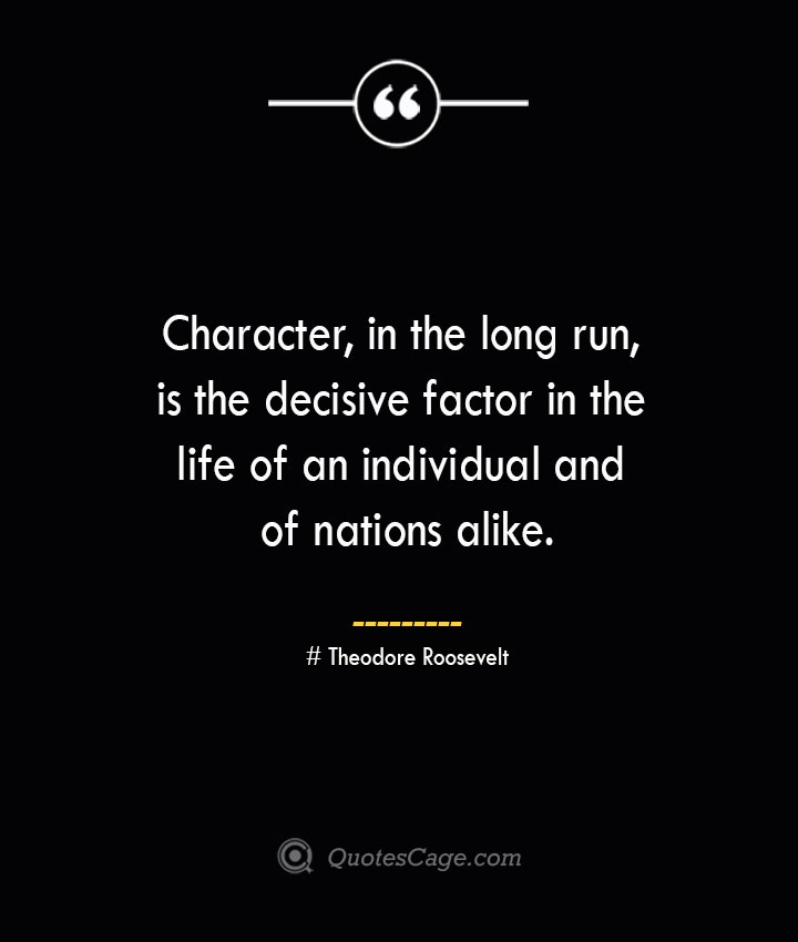 Character in the long run is the decisive factor in the life of an individual and of nations alike.— Theodore Roosevelt