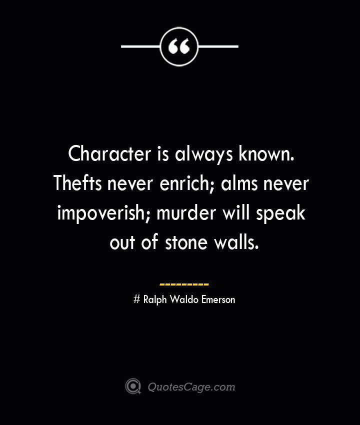Character is always known. Thefts never enrich alms never impoverish murder will speak out of stone walls.— Ralph Waldo Emerson