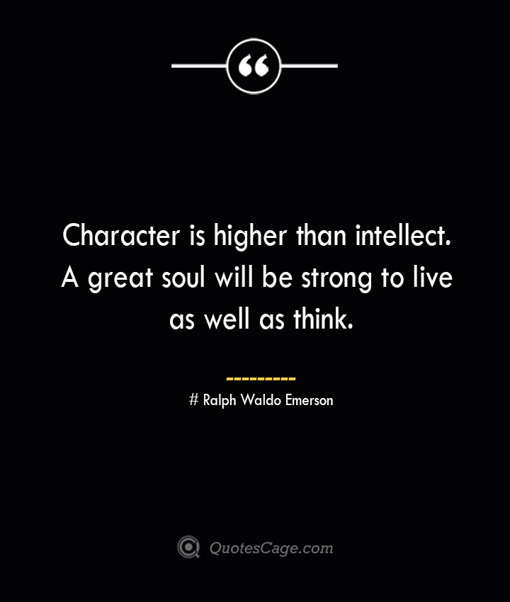 Character is higher than intellect. A great soul will be strong to live as well as think.— Ralph Waldo Emerson
