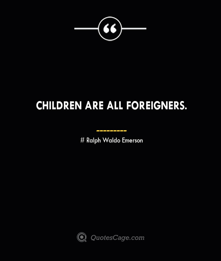 Children are all foreigners.— Ralph Waldo Emerson