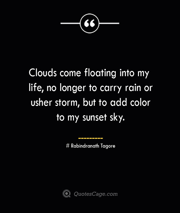 Clouds come floating into my life no longer to carry rain or usher storm but to add color to my sunset sky.— Rabindranath Tagore