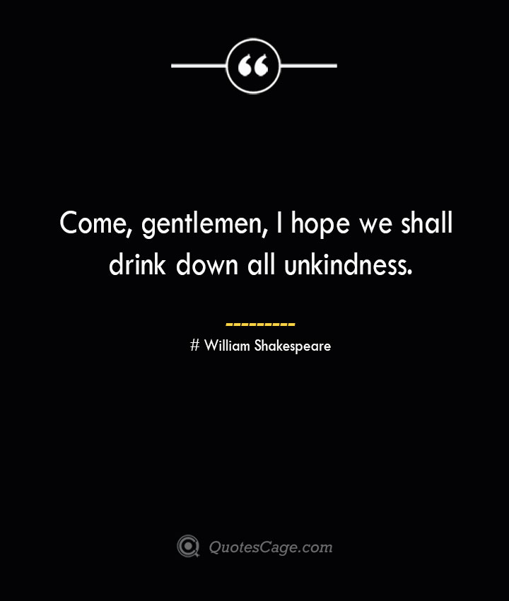 Come gentlemen I hope we shall drink down all unkindness. William Shakespeare