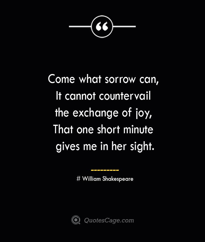 Come what sorrow can It cannot countervail the exchange of joy That one short minute gives me in her sight. William Shakespeare