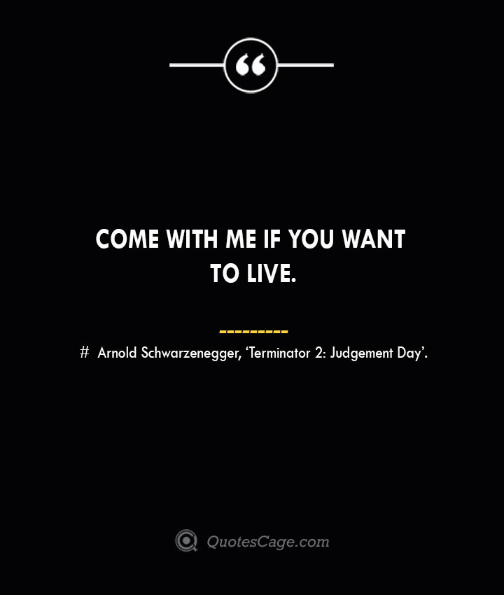 Come with me if you want to live.— Arnold Schwarzenegger 'Terminator 2 Judgement Day.