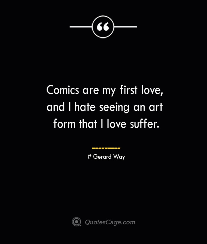Comics are my first love and I hate seeing an art form that I love suffer.— Gerard Way
