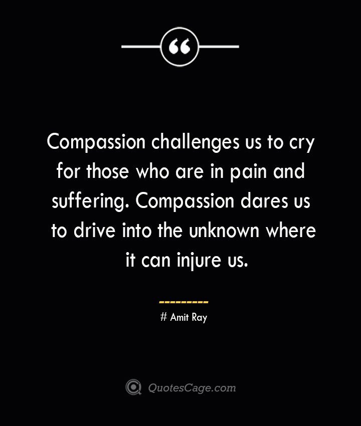 Compassion challenges us to cry for those who are in pain and suffering. Compassion dares us to drive into the unknown where it can injure us.— Amit Ray