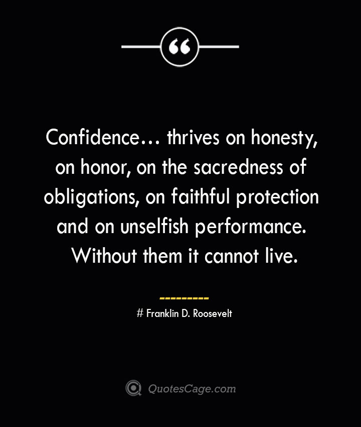 Confidence… thrives on honesty on honor on the sacredness of obligations on faithful protection and on unselfish performance. Without them it cannot live.— Franklin D. Roosevelt