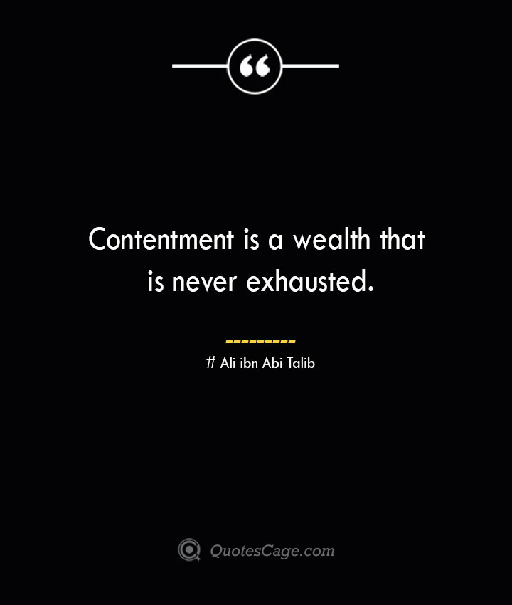 Contentment is a wealth that is never exhausted.— Ali ibn Abi Talib