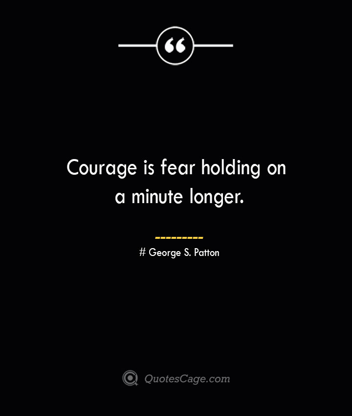 Courage is fear holding on a minute longer.— George S. Patton