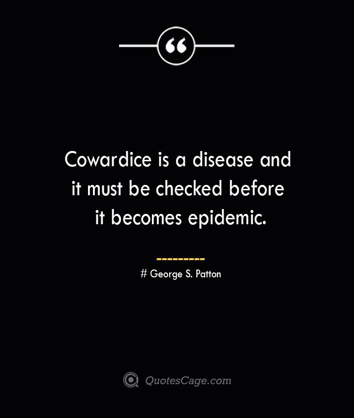 Cowardice is a disease and it must be checked before it becomes epidemic.— George S. Patton