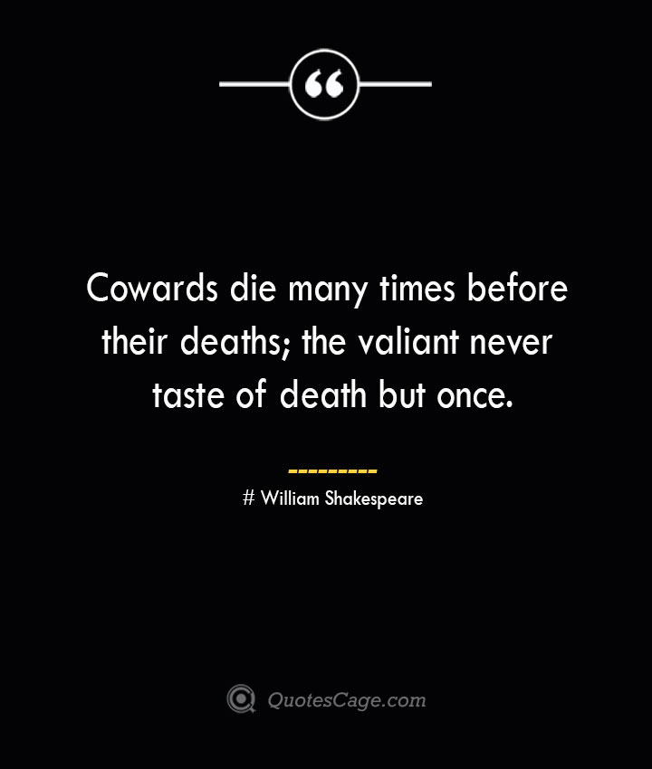 Cowards die many times before their deaths the valiant never taste of death but once.— William Shakespeare