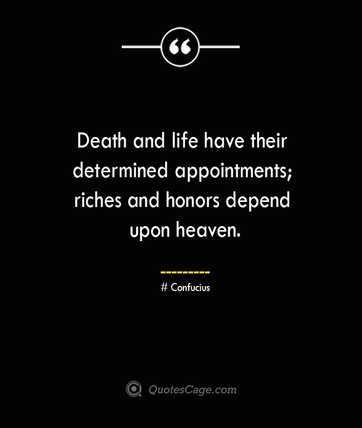 Death and life have their determined appointments riches and honors depend upon heaven.— Confucius