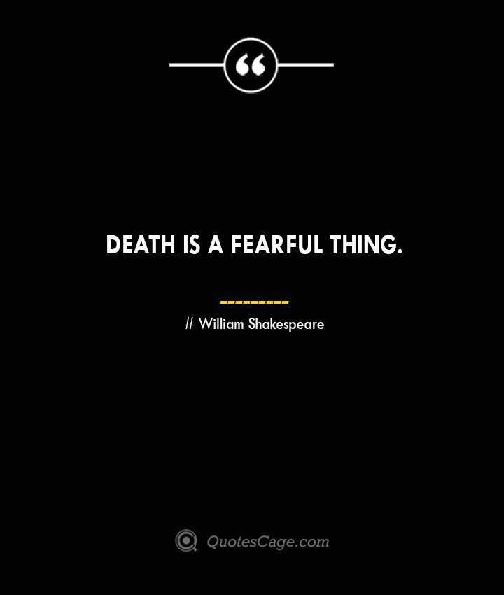 Death is a fearful thing. William Shakespeare