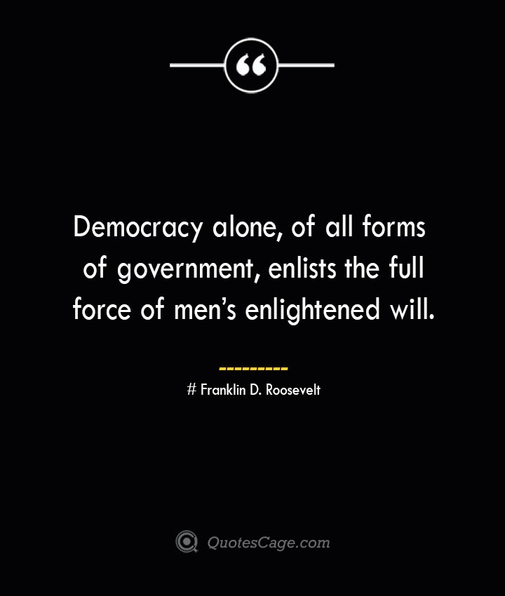 Democracy alone of all forms of government enlists the full force of mens enlightened will.— Franklin D. Roosevelt