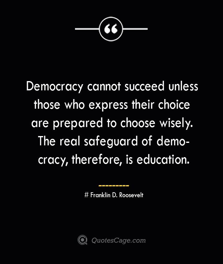 Democracy cannot succeed unless those who express their choice are prepared to choose wisely. The real safeguard of democracy therefore is education.— Franklin D. Roosevelt 1