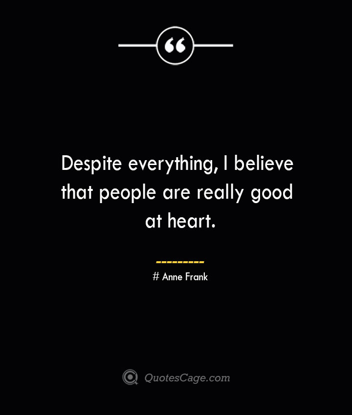 Despite everything I believe that people are really good at heart.— Anne Frank