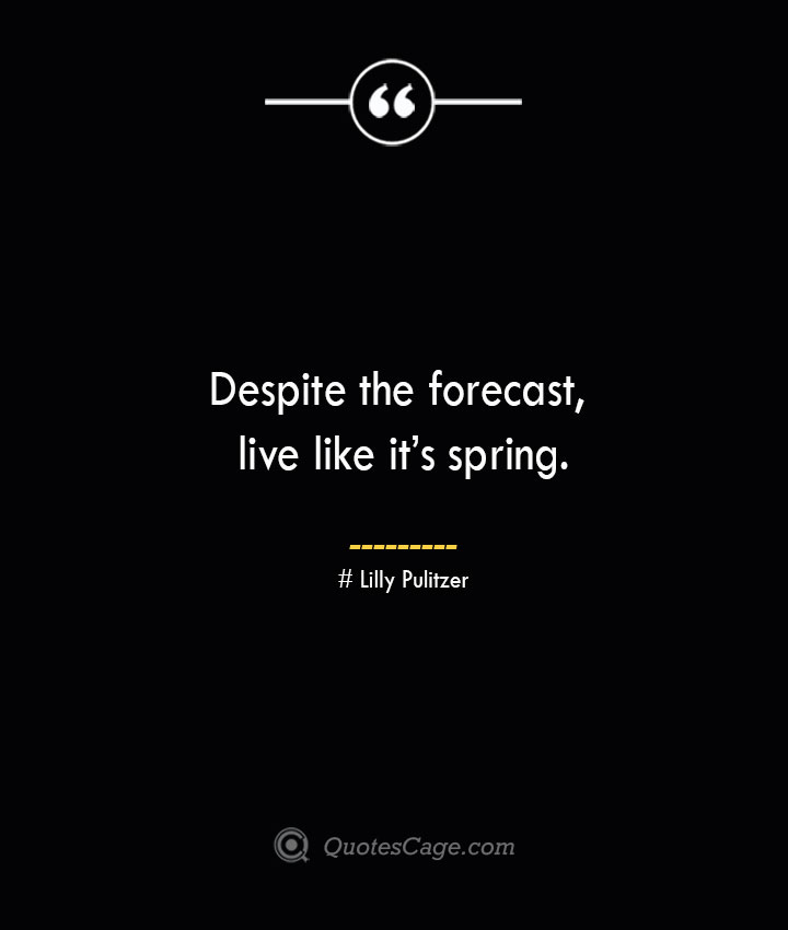 Despite the forecast live like its spring.— Lilly Pulitzer