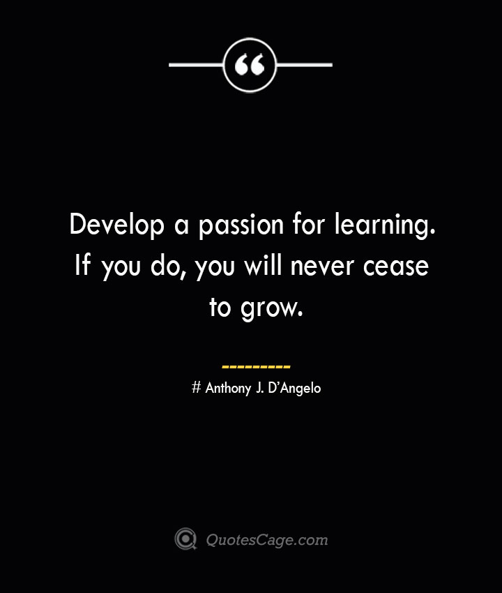 Develop a passion for learning. If you do you will never cease to grow.— Anthony J. DAngelo