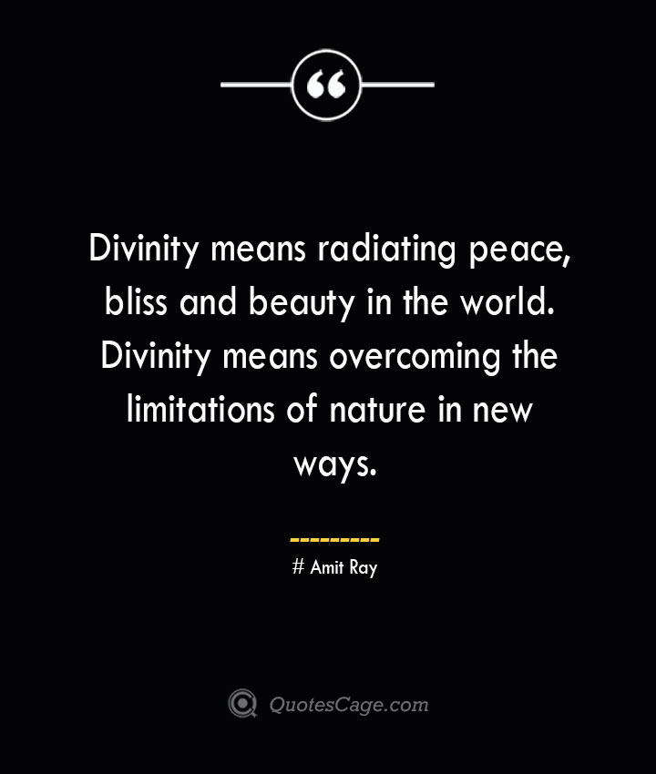 Divinity means radiating peace bliss and beauty in the world. Divinity means overcoming the limitations of nature in new ways.— Amit Ray