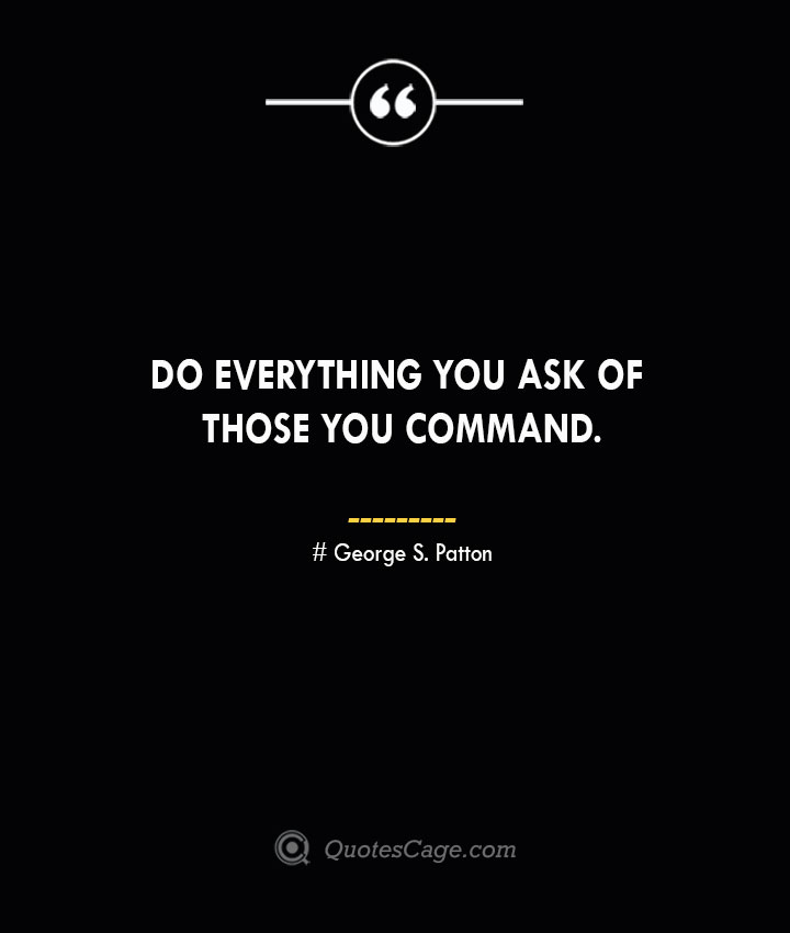 Do everything you ask of those you command.— George S. Patton 1