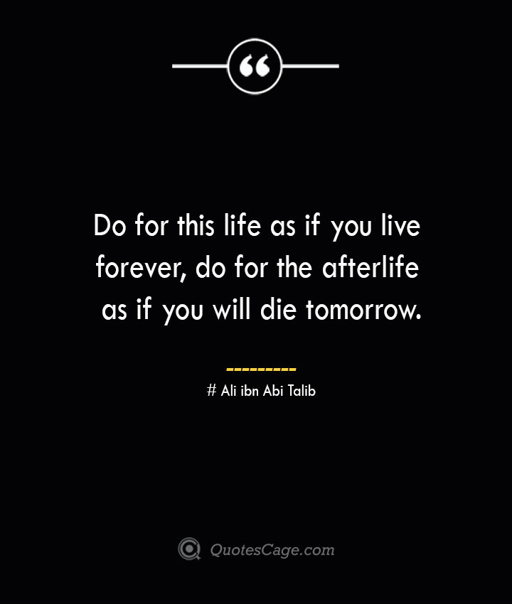 Do for this life as if you live forever do for the afterlife as if you will die tomorrow.— Ali ibn Abi Talib