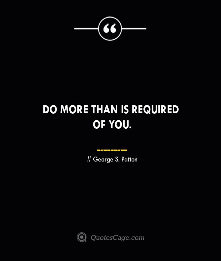 Do more than is required of you.— George S. Patton