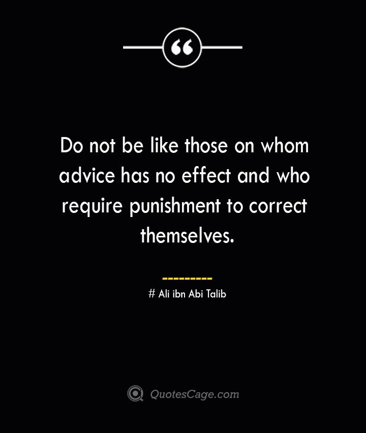 Do not be like those on whom advice has no effect and who require punishment to correct themselves.— Ali ibn Abi Talib