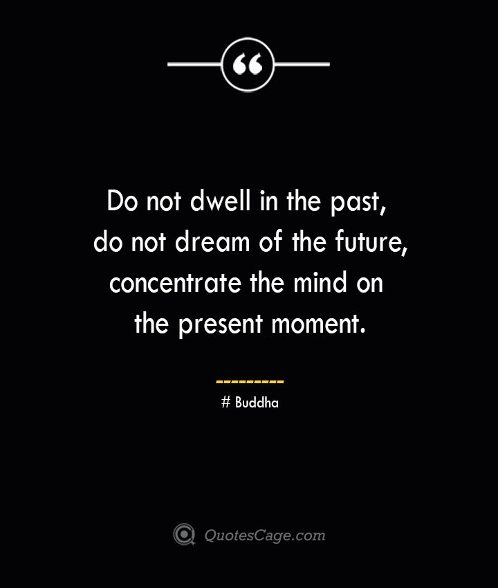 Do not dwell in the past do not dream of the future concentrate the mind on the present moment.