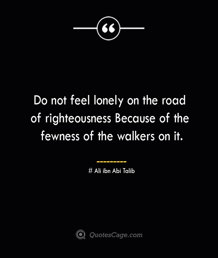 Do not feel lonely on the road of righteousness Because of the fewness of the walkers on it.— Ali ibn Abi Talib