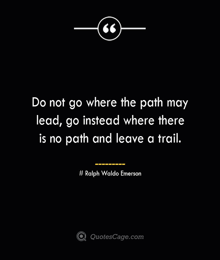 Do not go where the path may lead go instead where there is no path and leave a trail.— Ralph Waldo Emerson 1