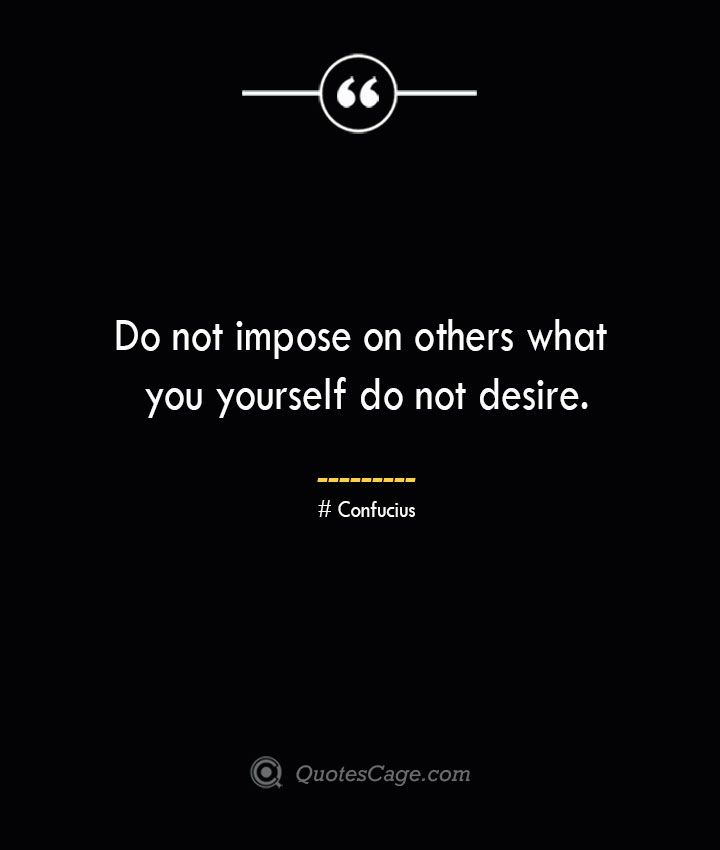 Do not impose on others what you yourself do not desire.— Confucius