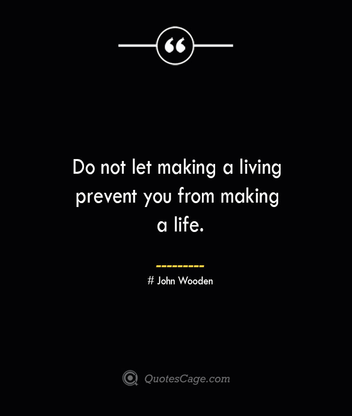 Do not let making a living prevent you from making a life.— John Wooden