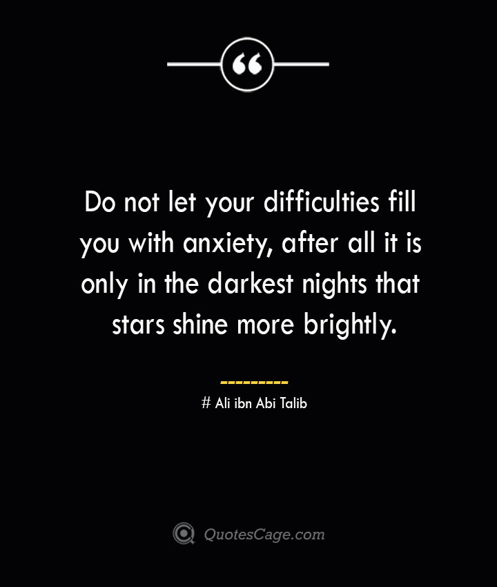 Do not let your difficulties fill you with anxiety after all it is only in the darkest nights that stars shine more brightly.— Ali ibn Abi Talib