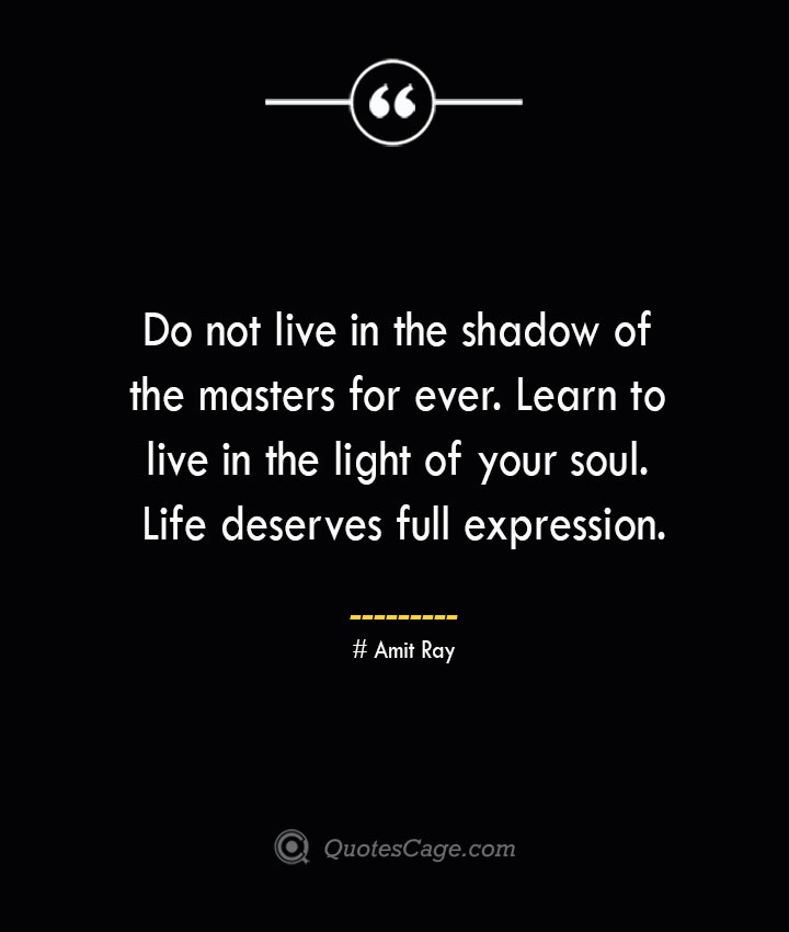 Do not live in the shadow of the masters for ever. Learn to live in the light of your soul. Life deserves full expression.— Amit Ray