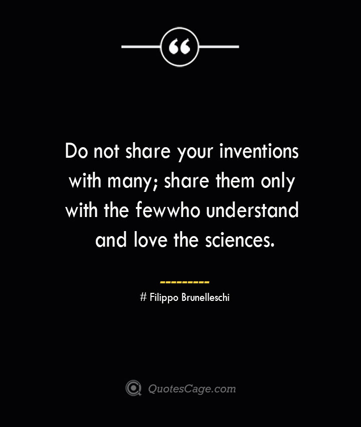 Do not share your inventions with many share them only with the few who understand and love the sciences.— Filippo Brunelleschi