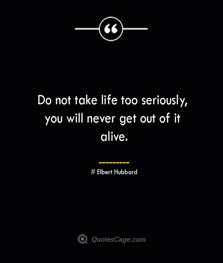 Do not take life too seriously you will never get out of it alive.— Elbert Hubbard