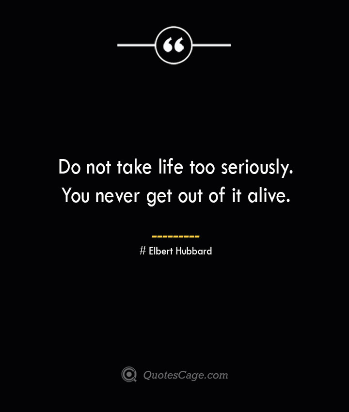 Do not take life too seriously. You never get out of it alive.— Elbert Hubbard