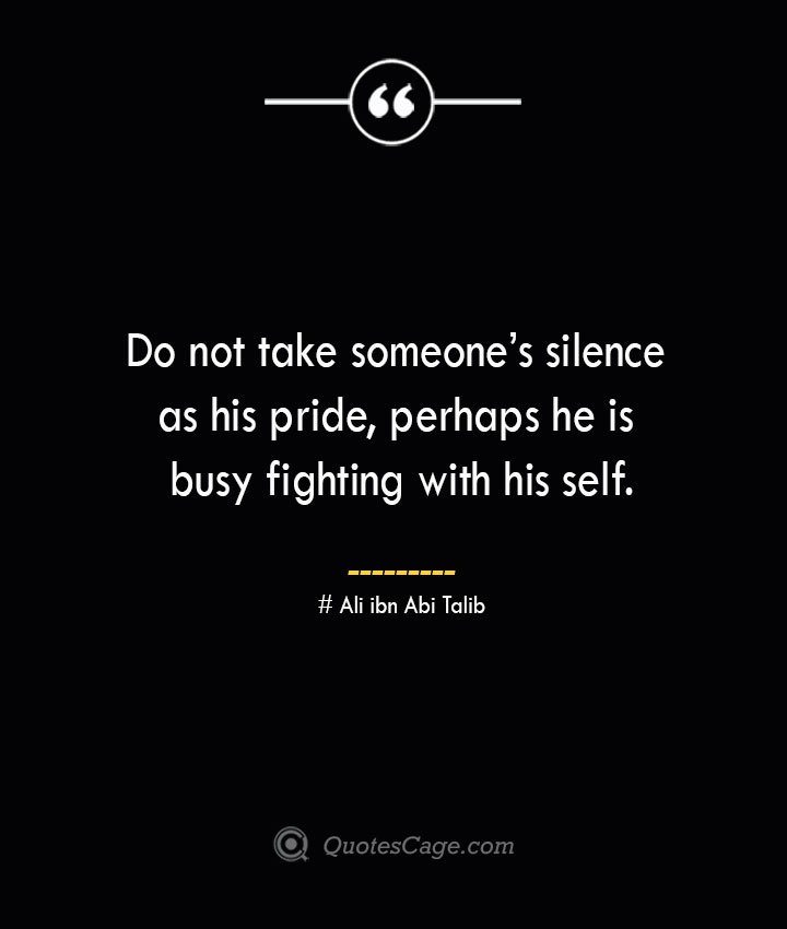 Do not take someones silence as his pride perhaps he is busy fighting with his self.— Ali ibn Abi Talib