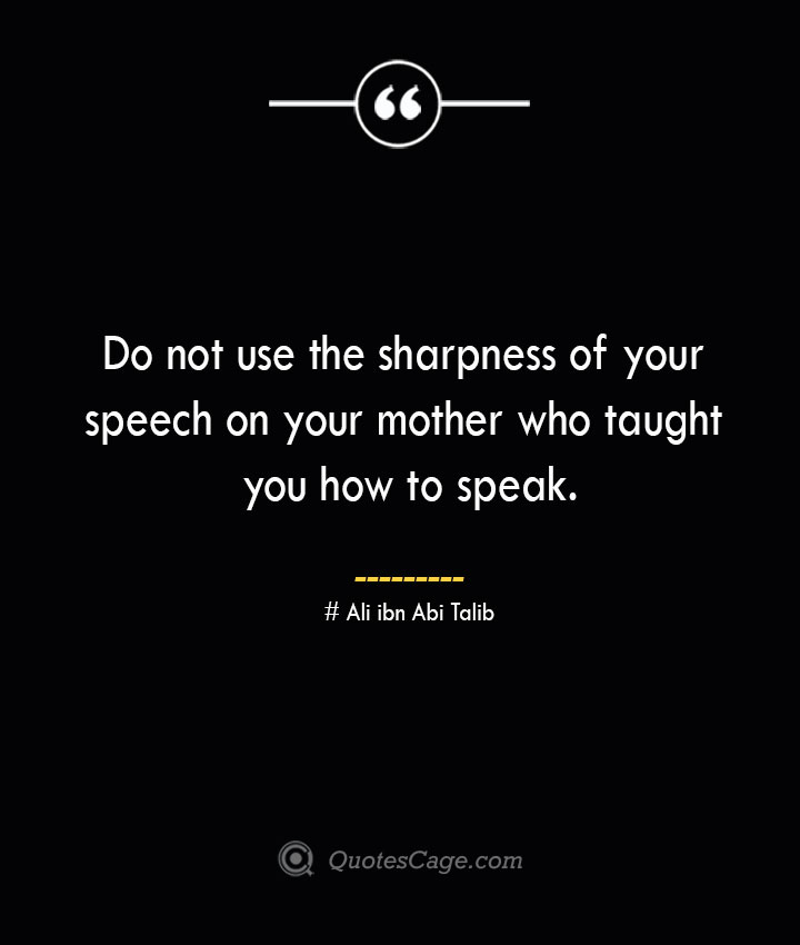 Do not use the sharpness of your speech on your mother who taught you how to speak.— Ali ibn Abi Talib