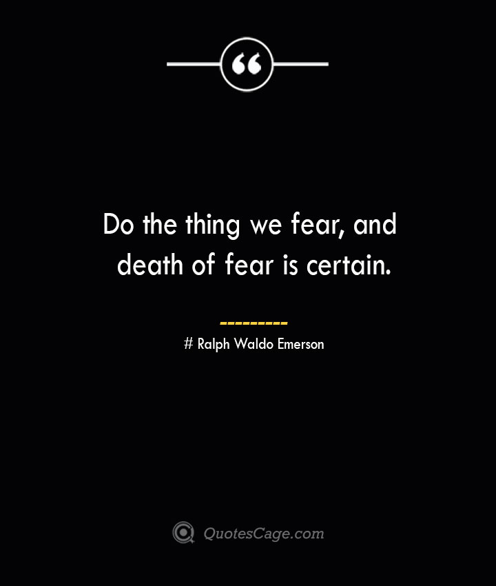 Do the thing we fear and death of fear is certain.— Ralph Waldo Emerson