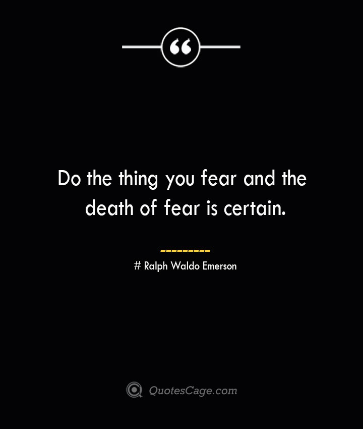 Do the thing you fear and the death of fear is certain.— Ralph Waldo Emerson